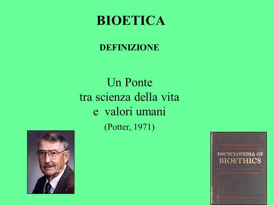 DEFINIZIONE Un Ponte tra scienza della vita e valori umani (Potter, 1971) BIOETICA