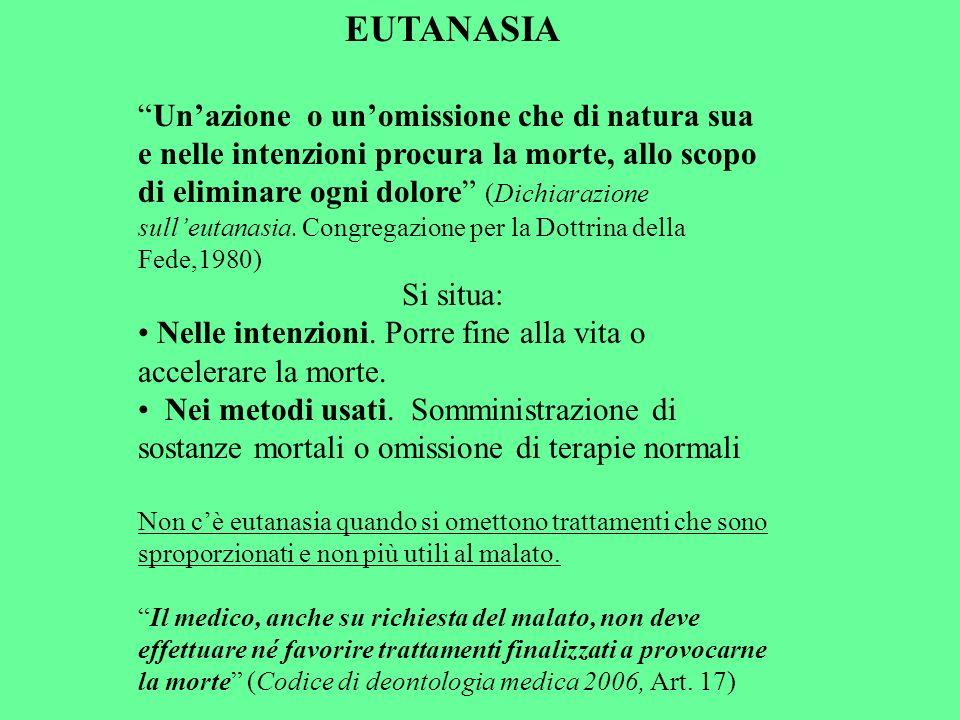 EUTANASIA Unazione o unomissione che di natura sua e nelle intenzioni procura la morte, allo scopo di eliminare ogni dolore (Dichiarazione sulleutanas