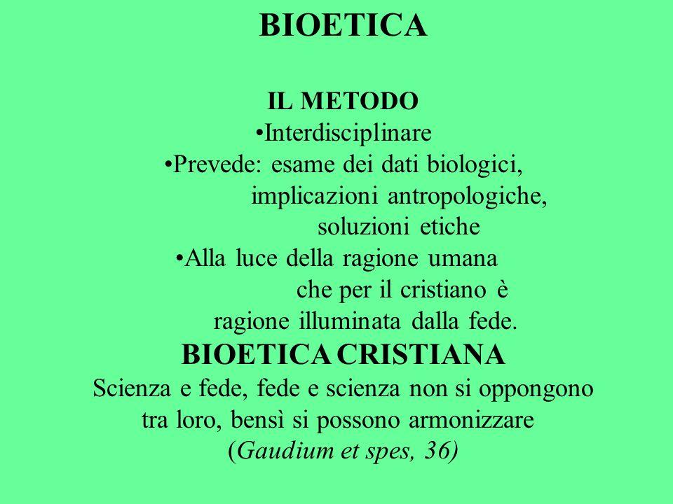 BIOETICA IL METODO Interdisciplinare Prevede: esame dei dati biologici, implicazioni antropologiche, soluzioni etiche Alla luce della ragione umana ch