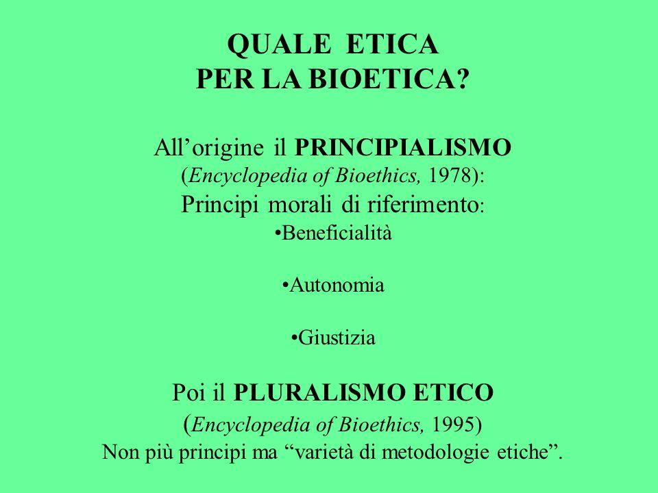 QUALE ETICA PER LA BIOETICA? Allorigine il PRINCIPIALISMO (Encyclopedia of Bioethics, 1978): Principi morali di riferimento : Beneficialità Autonomia