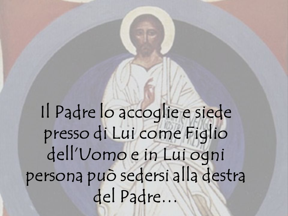 Il Padre lo accoglie e siede presso di Lui come Figlio dellUomo e in Lui ogni persona può sedersi alla destra del Padre…