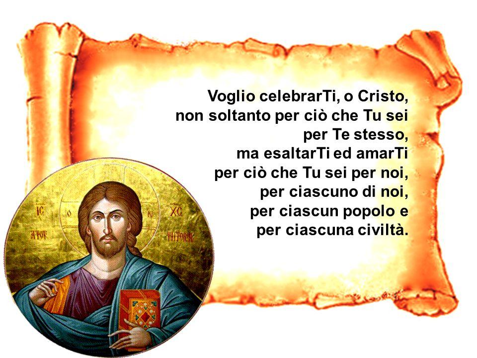 Voglio celebrarTi, o Cristo, non soltanto per ciò che Tu sei per Te stesso, ma esaltarTi ed amarTi per ciò che Tu sei per noi, per ciascuno di noi, pe