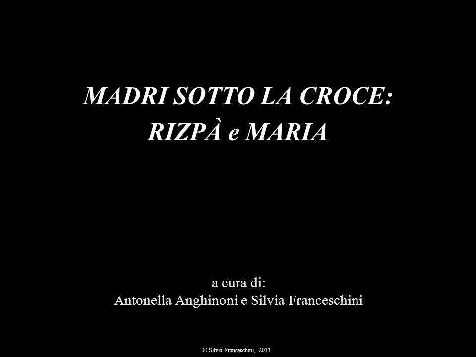 MADRI SOTTO LA CROCE: RIZPÀ e MARIA a cura di: Antonella Anghinoni e Silvia Franceschini © Silvia Franceschini, 2013