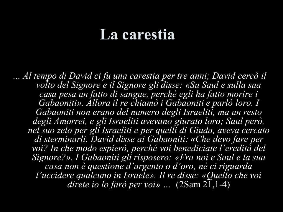 La carestia … Al tempo di David ci fu una carestia per tre anni; David cercò il volto del Signore e il Signore gli disse: «Su Saul e sulla sua casa pe