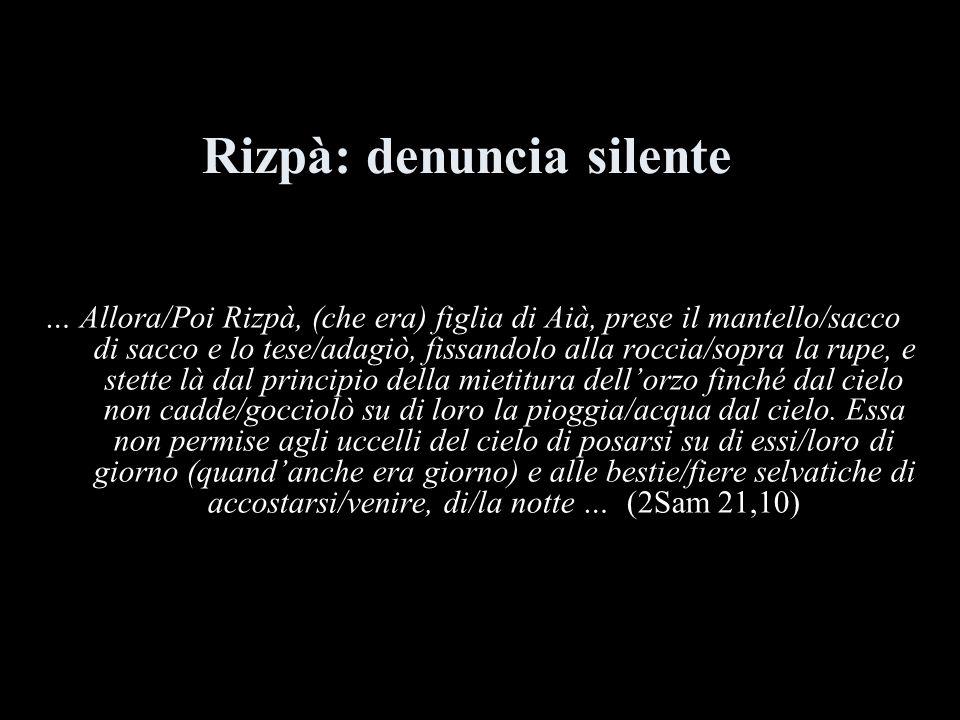 Rizpà: denuncia silente … Allora/Poi Rizpà, (che era) figlia di Aià, prese il mantello/sacco di sacco e lo tese/adagiò, fissandolo alla roccia/sopra l