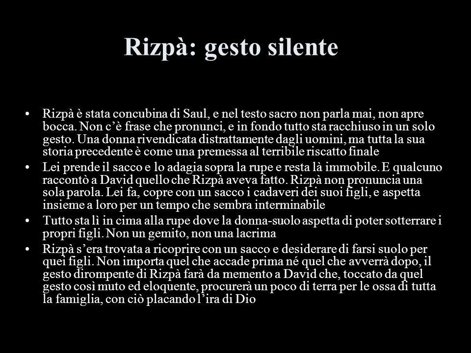 Rizpà: gesto silente Rizpà è stata concubina di Saul, e nel testo sacro non parla mai, non apre bocca. Non cè frase che pronunci, e in fondo tutto sta