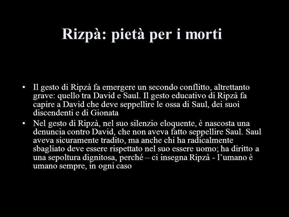 Rizpà: pietà per i morti Il gesto di Ripzà fa emergere un secondo conflitto, altrettanto grave: quello tra David e Saul. Il gesto educativo di Ripzà f