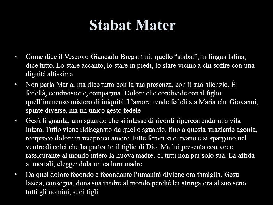 Stabat Mater Come dice il Vescovo Giancarlo Bregantini: quello stabat, in lingua latina, dice tutto. Lo stare accanto, lo stare in piedi, lo stare vic