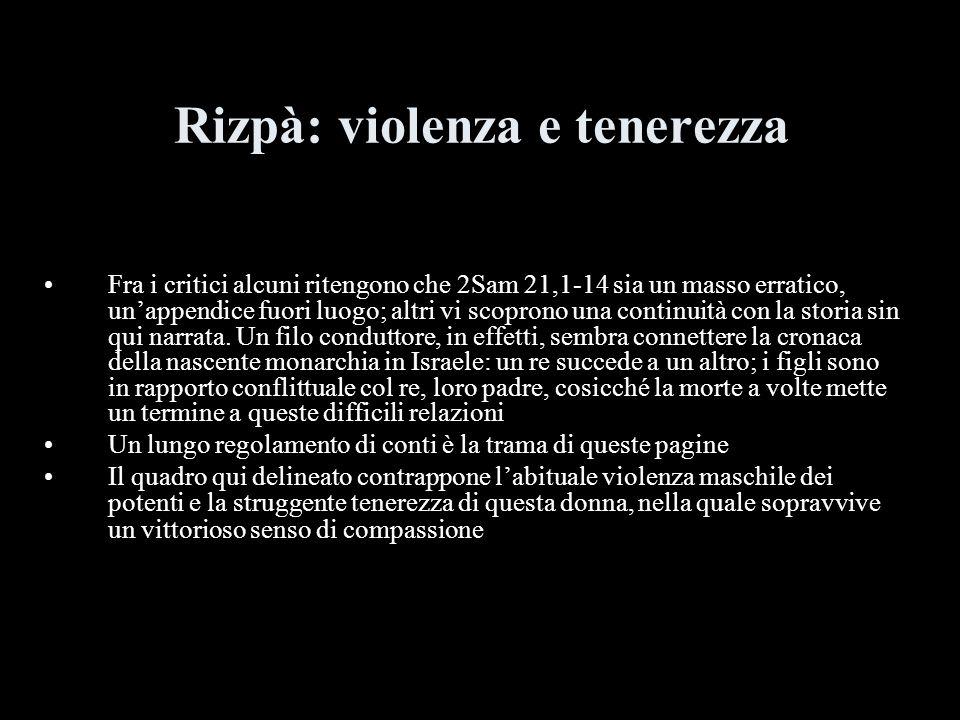 Rizpà: violenza e tenerezza Fra i critici alcuni ritengono che 2Sam 21,1-14 sia un masso erratico, unappendice fuori luogo; altri vi scoprono una cont