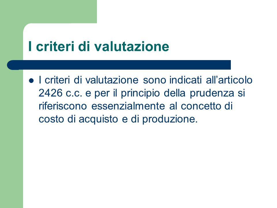 I criteri di valutazione I criteri di valutazione sono indicati allarticolo 2426 c.c. e per il principio della prudenza si riferiscono essenzialmente