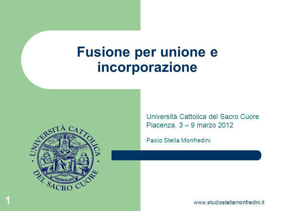 www.studiostellamonfredini.it 1 Fusione per unione e incorporazione Università Cattolica del Sacro Cuore Piacenza, 3 – 9 marzo 2012 Paolo Stella Monfredini