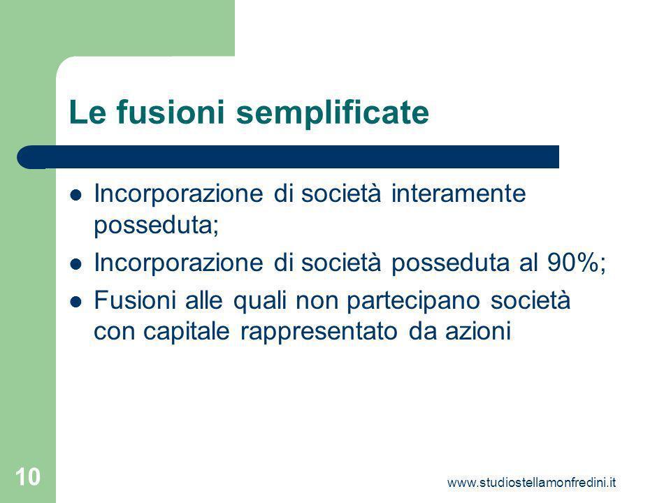 www.studiostellamonfredini.it 10 Le fusioni semplificate Incorporazione di società interamente posseduta; Incorporazione di società posseduta al 90%; Fusioni alle quali non partecipano società con capitale rappresentato da azioni
