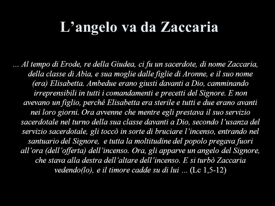 Langelo va da Zaccaria … Al tempo di Erode, re della Giudea, ci fu un sacerdote, di nome Zaccaria, della classe di Abìa, e sua moglie dalle figlie di