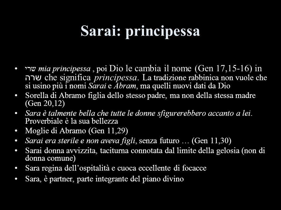 Sarai: principessa שרי mia principessa, poi Dio le cambia il nome (Gen 17,15-16) in שרה che significa principessa. L a tradizione rabbinica non vuole