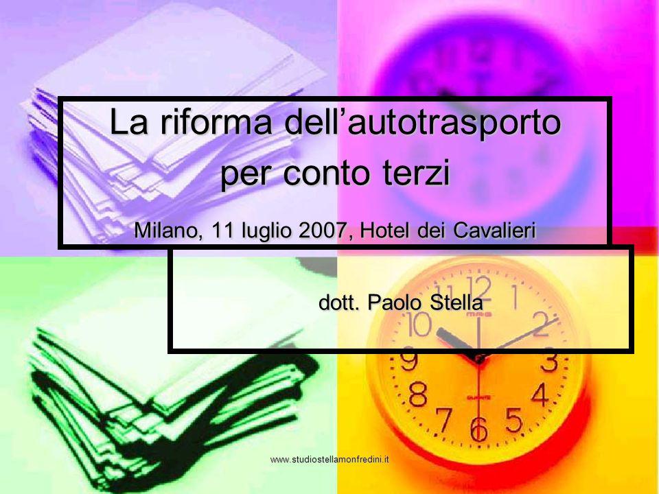 www.studiostellamonfredini.it La riforma dellautotrasporto per conto terzi Milano, 11 luglio 2007, Hotel dei Cavalieri dott. Paolo Stella