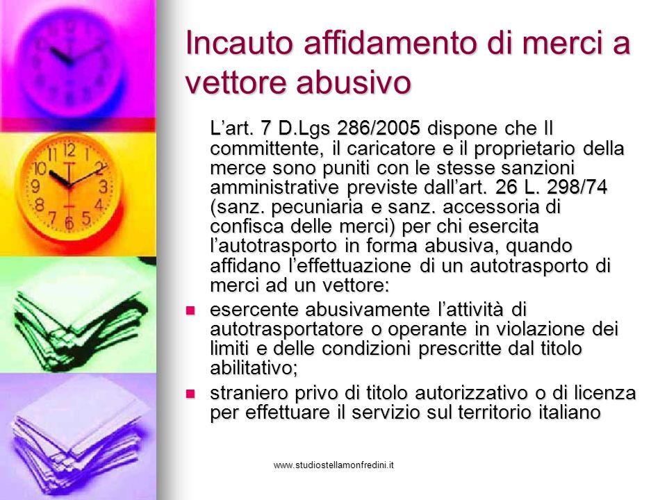 www.studiostellamonfredini.it Incauto affidamento di merci a vettore abusivo Lart. 7 D.Lgs 286/2005 dispone che Il committente, il caricatore e il pro