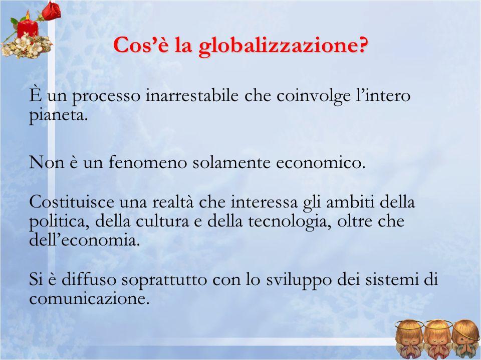 Cosè la globalizzazione? È un processo inarrestabile che coinvolge lintero pianeta. Non è un fenomeno solamente economico. Costituisce una realtà che