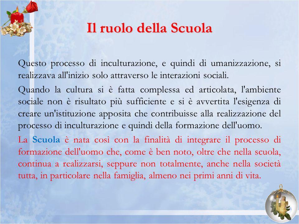 Il ruolo della Scuola Questo processo di inculturazione, e quindi di umanizzazione, si realizzava all inizio solo attraverso le interazioni sociali.