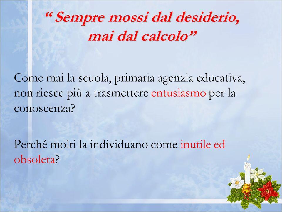 Sempre mossi dal desiderio, mai dal calcolo Sempre mossi dal desiderio, mai dal calcolo Come mai la scuola, primaria agenzia educativa, non riesce più a trasmettere entusiasmo per la conoscenza.
