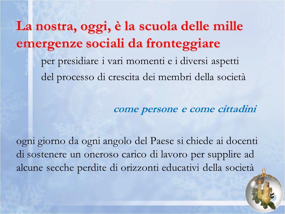 La nostra, oggi, è la scuola delle mille emergenze sociali da fronteggiare per presidiare i vari momenti e i diversi aspetti del processo di crescita