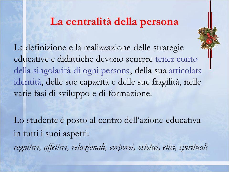La centralità della persona La definizione e la realizzazione delle strategie educative e didattiche devono sempre tener conto della singolarità di ogni persona, della sua articolata identità, delle sue capacità e delle sue fragilità, nelle varie fasi di sviluppo e di formazione.