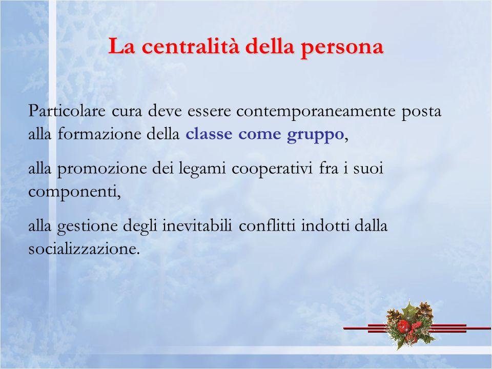 La centralità della persona Particolare cura deve essere contemporaneamente posta alla formazione della classe come gruppo, alla promozione dei legami cooperativi fra i suoi componenti, alla gestione degli inevitabili conflitti indotti dalla socializzazione.