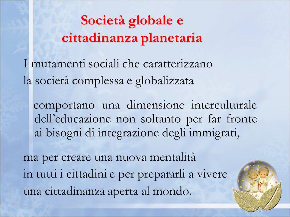 Società globale e cittadinanza planetaria I mutamenti sociali che caratterizzano la società complessa e globalizzata comportano una dimensione interculturale delleducazione non soltanto per far fronte ai bisogni di integrazione degli immigrati, ma per creare una nuova mentalità in tutti i cittadini e per prepararli a vivere una cittadinanza aperta al mondo.