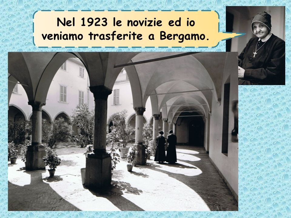 Nel 1923 le novizie ed io veniamo trasferite a Bergamo.