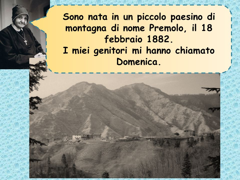 Sono nata in un piccolo paesino di montagna di nome Premolo, il 18 febbraio 1882. I miei genitori mi hanno chiamato Domenica.