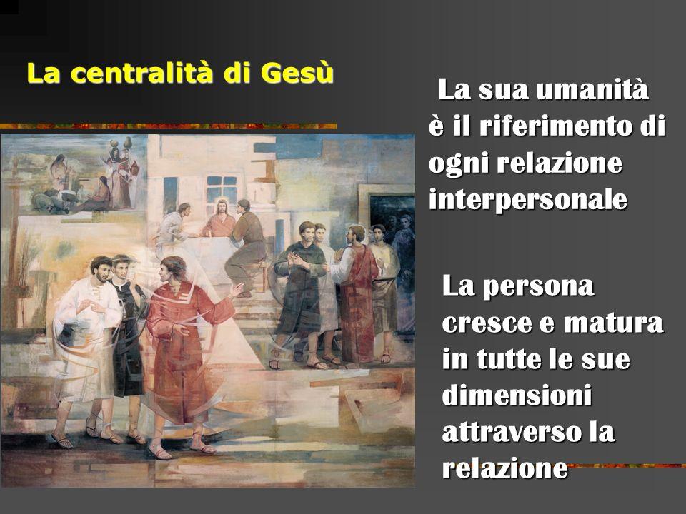 La centralità di Gesù La sua umanità La sua umanità è il riferimento di ogni relazione interpersonale La persona cresce e matura in tutte le sue dimensioni attraverso la relazione