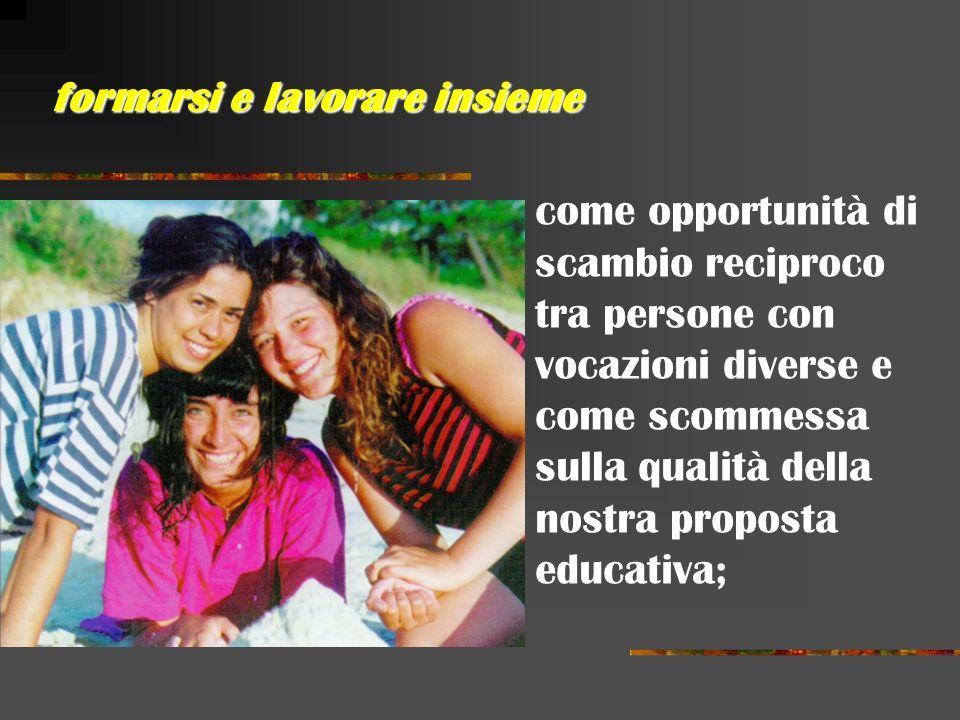 come opportunità di scambio reciproco tra persone con vocazioni diverse e come scommessa sulla qualità della nostra proposta educativa; formarsi e lavorare insieme