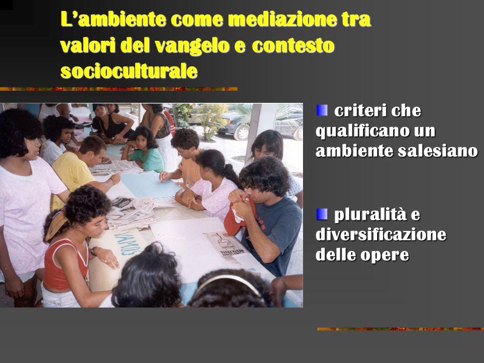 Lambiente come mediazione tra valori del vangelo e contesto socioculturale criteri che qualificano un ambiente salesiano pluralità e diversificazione delle opere pluralità e diversificazione delle opere