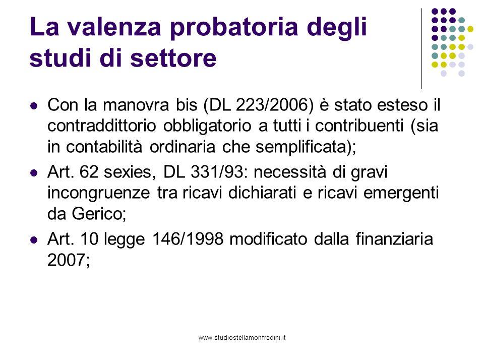 www.studiostellamonfredini.it La valenza probatoria degli studi di settore Con la manovra bis (DL 223/2006) è stato esteso il contraddittorio obbligatorio a tutti i contribuenti (sia in contabilità ordinaria che semplificata); Art.