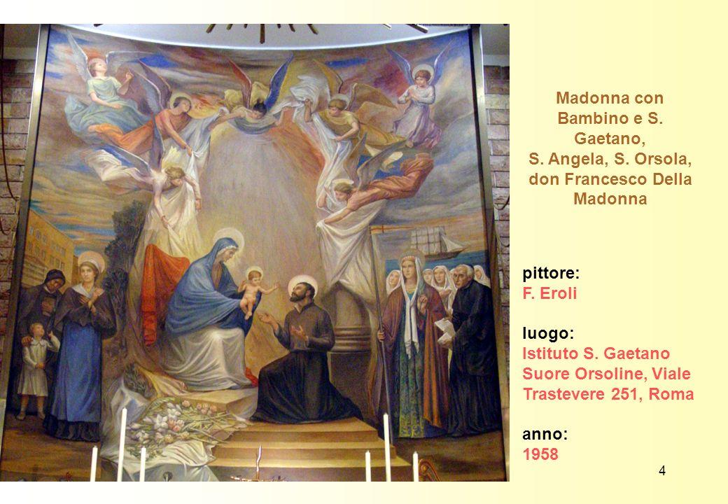 Madonna con Bambino e S. Gaetano, S. Angela, S. Orsola, don Francesco Della Madonna pittore: F. Eroli luogo: Istituto S. Gaetano Suore Orsoline, Viale