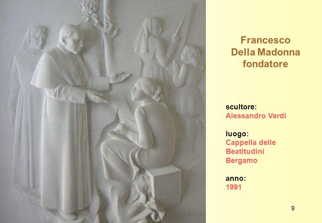 Francesco Della Madonna fondatore scultore: Alessandro Verdi luogo: Cappella delle Beatitudini Bergamo anno: 1991 9