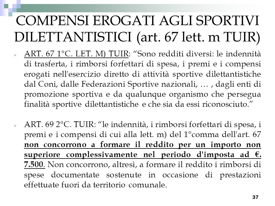 37 COMPENSI EROGATI AGLI SPORTIVI DILETTANTISTICI (art. 67 lett. m TUIR) ART. 67 1°C. LET. M) TUIR: Sono redditi diversi: le indennità di trasferta, i