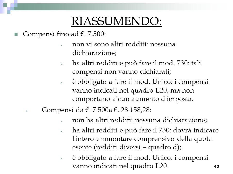 42 RIASSUMENDO: Compensi fino ad. 7.500: non vi sono altri redditi: nessuna dichiarazione; ha altri redditi e può fare il mod. 730: tali compensi non