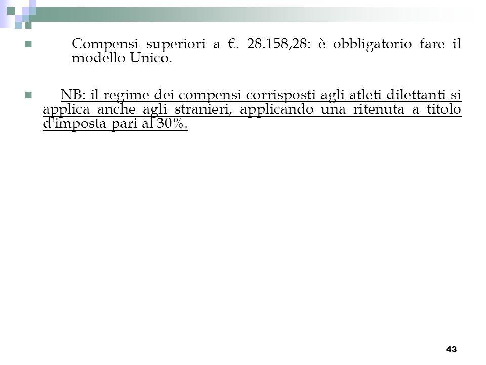 43 Compensi superiori a. 28.158,28: è obbligatorio fare il modello Unico. NB: il regime dei compensi corrisposti agli atleti dilettanti si applica anc