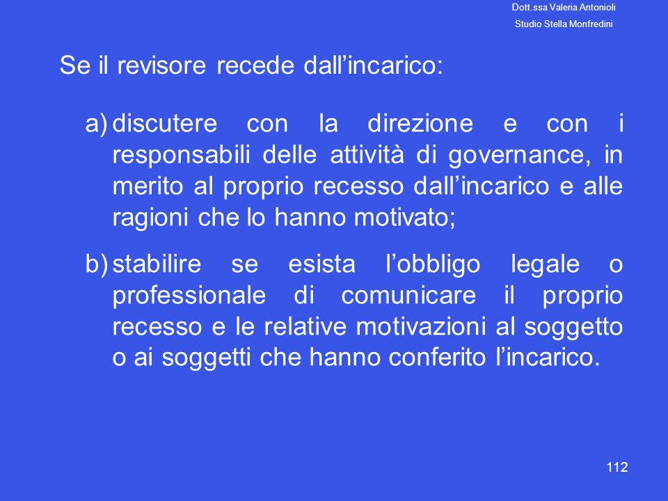 112 Se il revisore recede dallincarico: a)discutere con la direzione e con i responsabili delle attività di governance, in merito al proprio recesso d