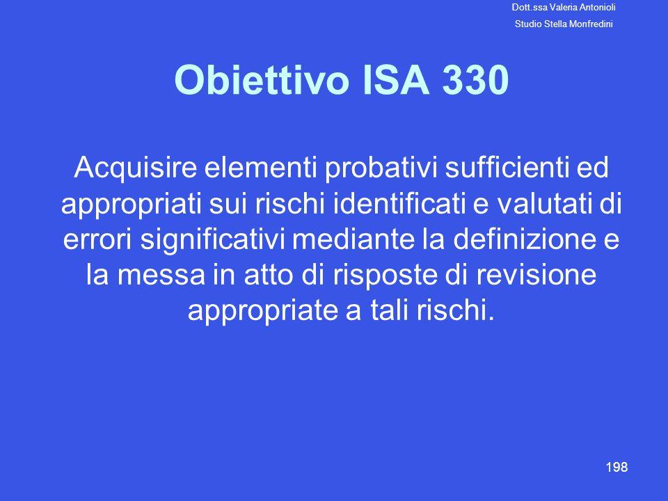 198 Obiettivo ISA 330 Acquisire elementi probativi sufficienti ed appropriati sui rischi identificati e valutati di errori significativi mediante la d
