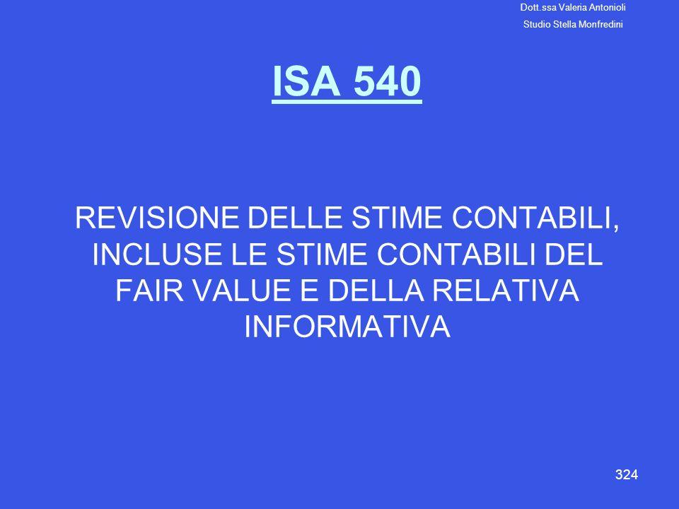 324 ISA 540 REVISIONE DELLE STIME CONTABILI, INCLUSE LE STIME CONTABILI DEL FAIR VALUE E DELLA RELATIVA INFORMATIVA Dott.ssa Valeria Antonioli Studio