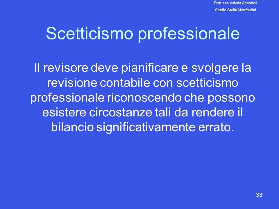 33 Scetticismo professionale Il revisore deve pianificare e svolgere la revisione contabile con scetticismo professionale riconoscendo che possono esi