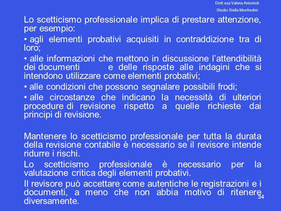 34 Lo scetticismo professionale implica di prestare attenzione, per esempio: agli elementi probativi acquisiti in contraddizione tra di loro; alle inf