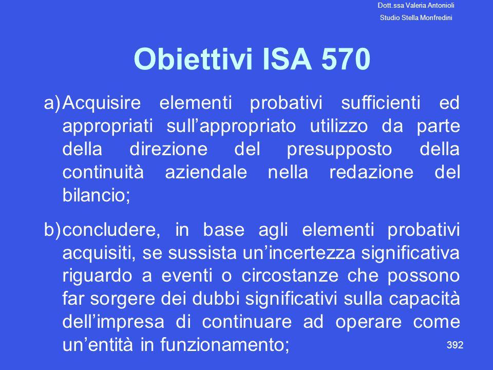 392 Obiettivi ISA 570 a)Acquisire elementi probativi sufficienti ed appropriati sullappropriato utilizzo da parte della direzione del presupposto dell