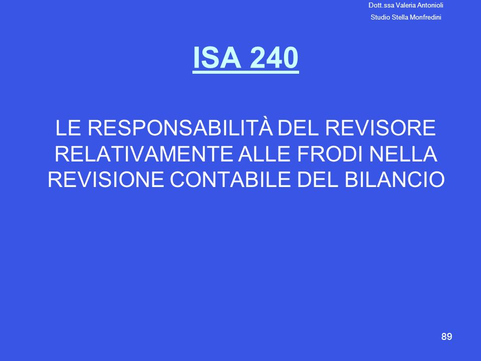 89 ISA 240 LE RESPONSABILITÀ DEL REVISORE RELATIVAMENTE ALLE FRODI NELLA REVISIONE CONTABILE DEL BILANCIO Dott.ssa Valeria Antonioli Studio Stella Mon