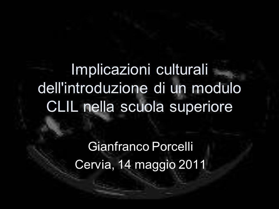 Implicazioni culturali dell introduzione di un modulo CLIL nella scuola superiore Gianfranco Porcelli Cervia, 14 maggio 2011