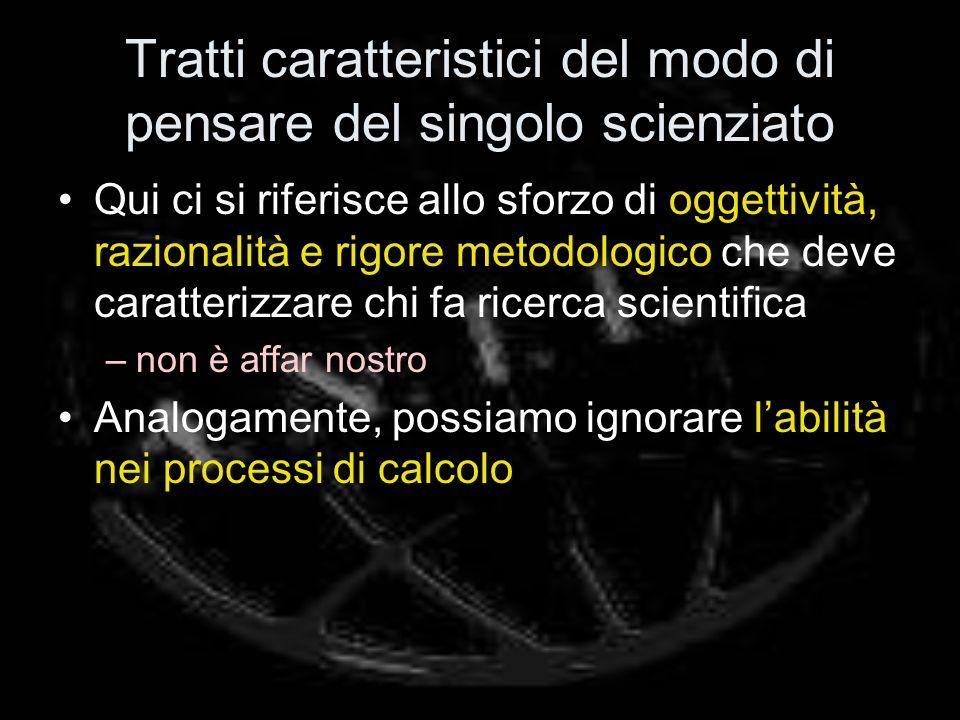 Tratti caratteristici del modo di pensare del singolo scienziato Qui ci si riferisce allo sforzo di oggettività, razionalità e rigore metodologico che deve caratterizzare chi fa ricerca scientifica –non è affar nostro Analogamente, possiamo ignorare labilità nei processi di calcolo