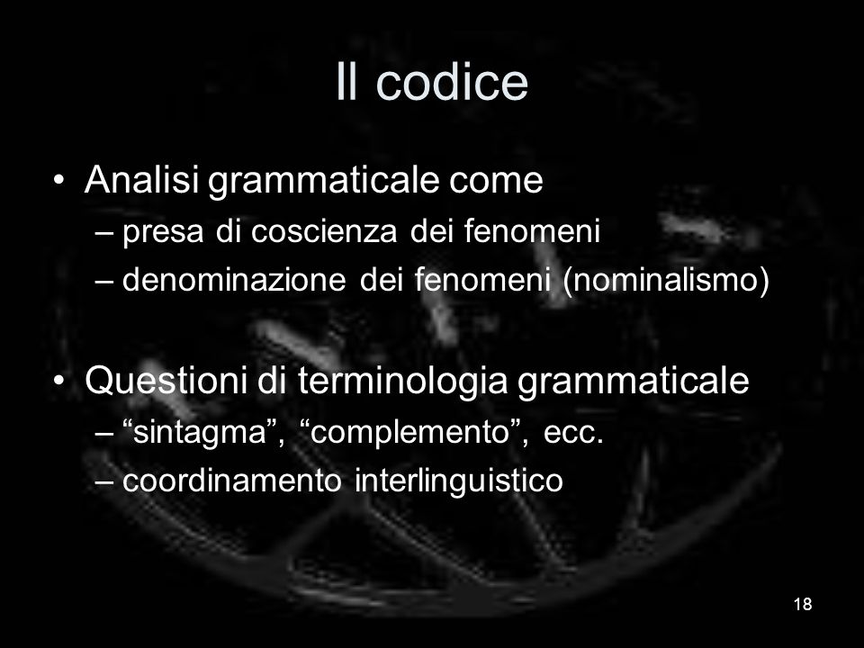Il codice Analisi grammaticale come –presa di coscienza dei fenomeni –denominazione dei fenomeni (nominalismo) Questioni di terminologia grammaticale –sintagma, complemento, ecc.