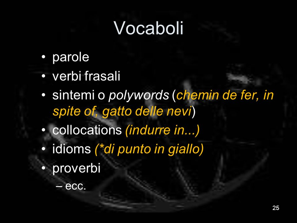 Vocaboli parole verbi frasali sintemi o polywords (chemin de fer, in spite of, gatto delle nevi) collocations (indurre in...) idioms (*di punto in giallo) proverbi –ecc.