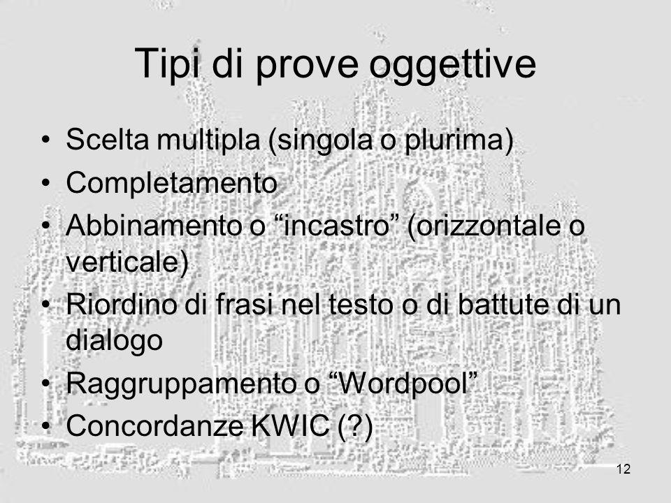 12 Tipi di prove oggettive Scelta multipla (singola o plurima) Completamento Abbinamento o incastro (orizzontale o verticale) Riordino di frasi nel testo o di battute di un dialogo Raggruppamento o Wordpool Concordanze KWIC ( )